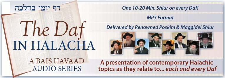 The Daf in Halacha- A Bais HaVaad Audio Series. A presentation of contemporary Halachic Topic as they relate to each and every Daf
